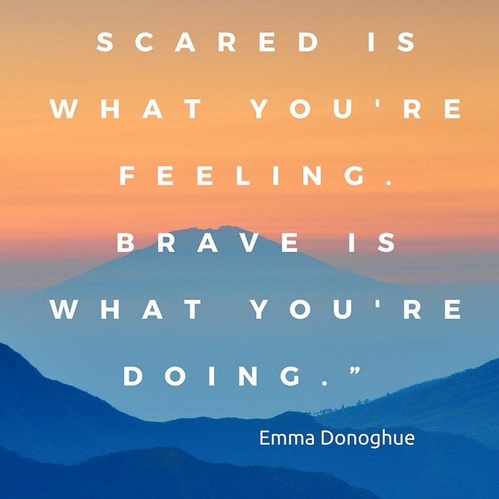 Scared is what you're feeling. Brave is what you're doing.""