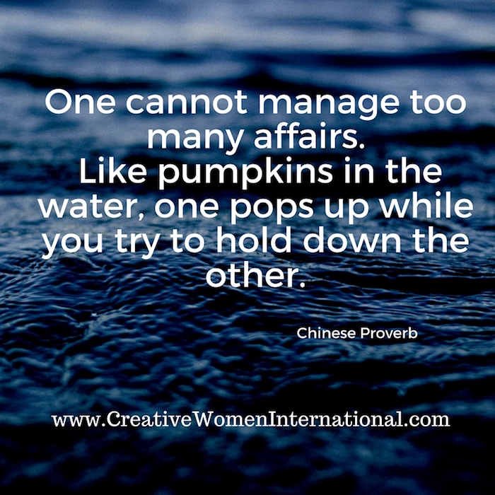One cannot manage too many affairs_ like pumpkins in the water, one pops up while you try to hold down the other.Chinese Proverb
